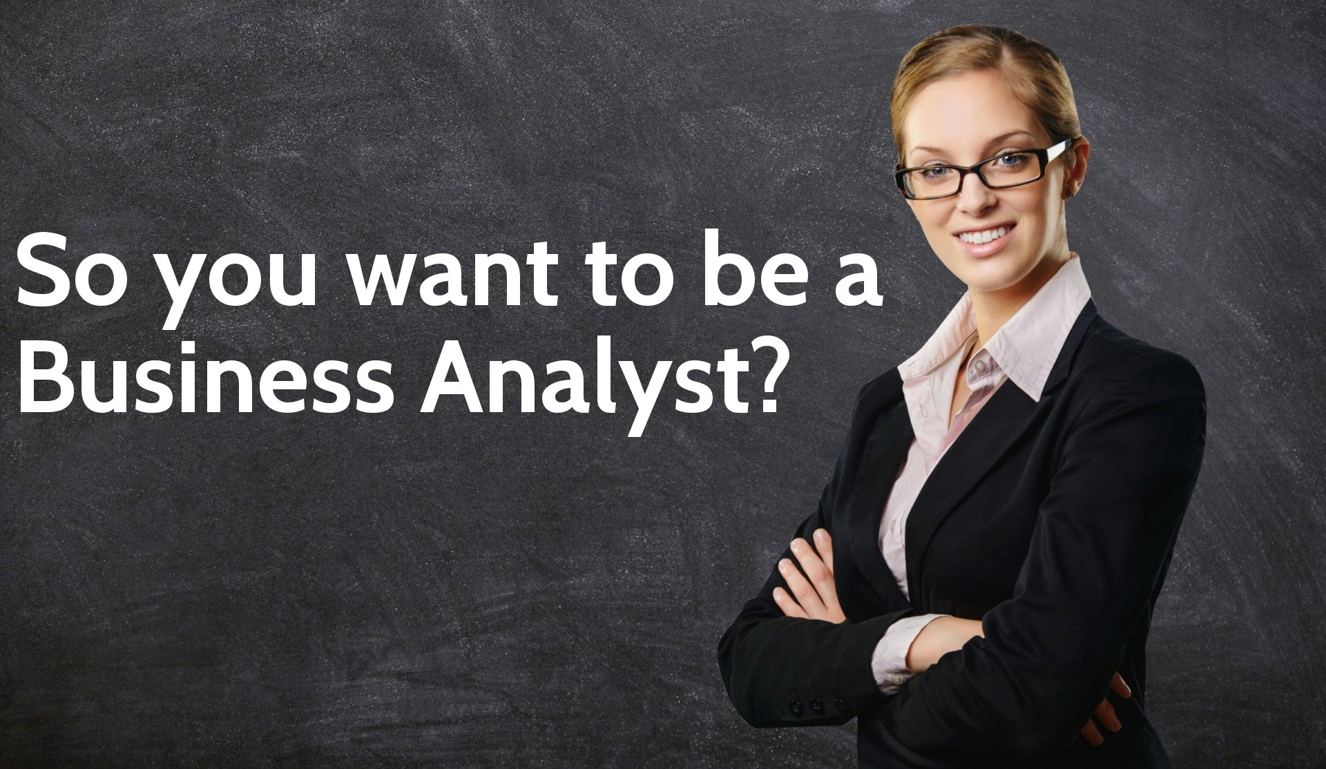 So you want to be a Business Analyst?